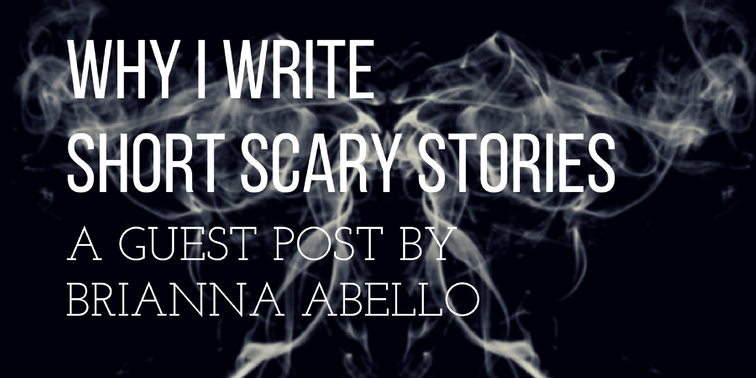 Why I Write Short Scary Stories by Brianna Abello – Short Story and